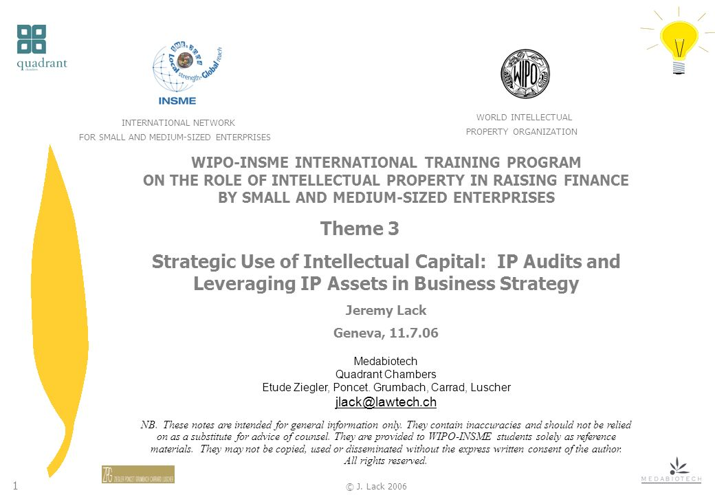 1 © J. Lack 2006 WIPO-INSME INTERNATIONAL TRAINING PROGRAM ON THE ROLE OF INTELLECTUAL PROPERTY IN RAISING FINANCE BY SMALL AND MEDIUM-SIZED ENTERPRIS