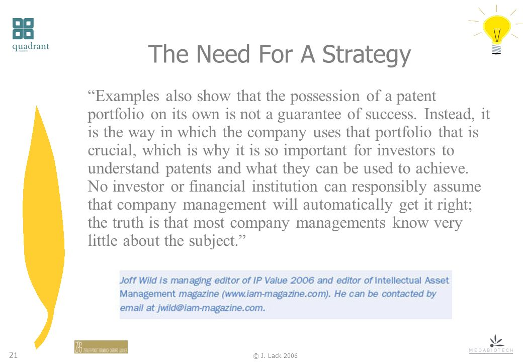 21 © J. Lack 2006 The Need For A Strategy Examples also show that the possession of a patent portfolio on its own is not a guarantee of success. Inste