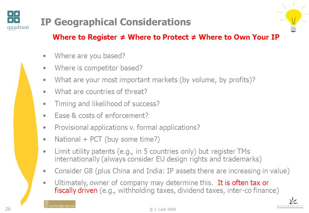 26 © J. Lack 2006 IP Geographical Considerations Where to Register Where to Protect Where to Own Your IP Where are you based? Where is competitor base
