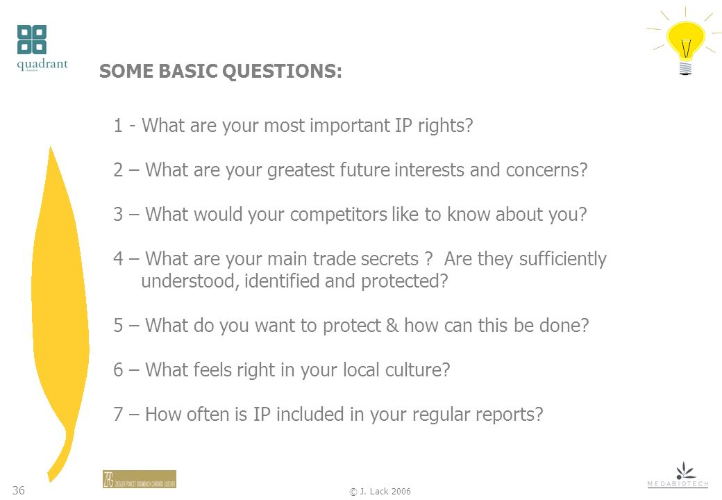 36 © J.Lack 2006 SOME BASIC QUESTIONS: 1 - What are your most important IP rights.