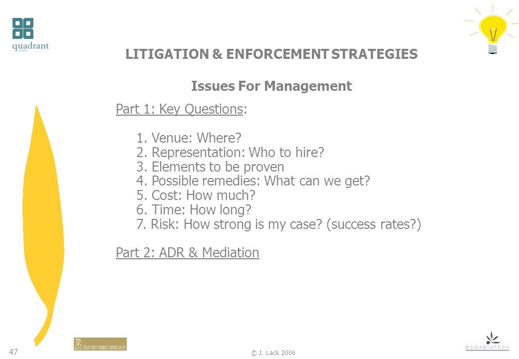 47 © J. Lack 2006 LITIGATION & ENFORCEMENT STRATEGIES Issues For Management Part 1: Key Questions: 1. Venue: Where? 2. Representation: Who to hire? 3.