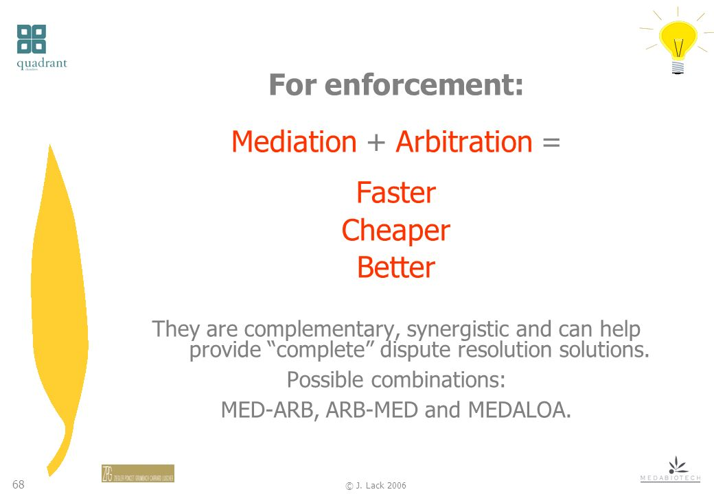 68 © J. Lack 2006 For enforcement: Mediation + Arbitration = Faster Cheaper Better They are complementary, synergistic and can help provide complete d