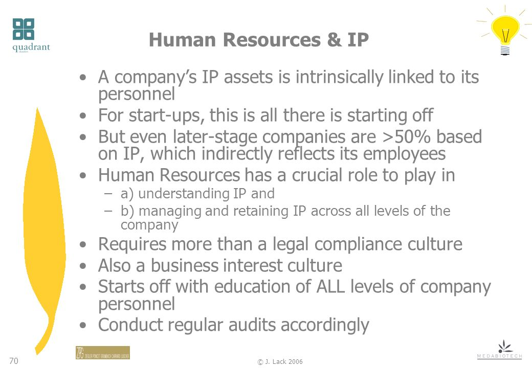 70 © J. Lack 2006 Human Resources & IP A companys IP assets is intrinsically linked to its personnel For start-ups, this is all there is starting off