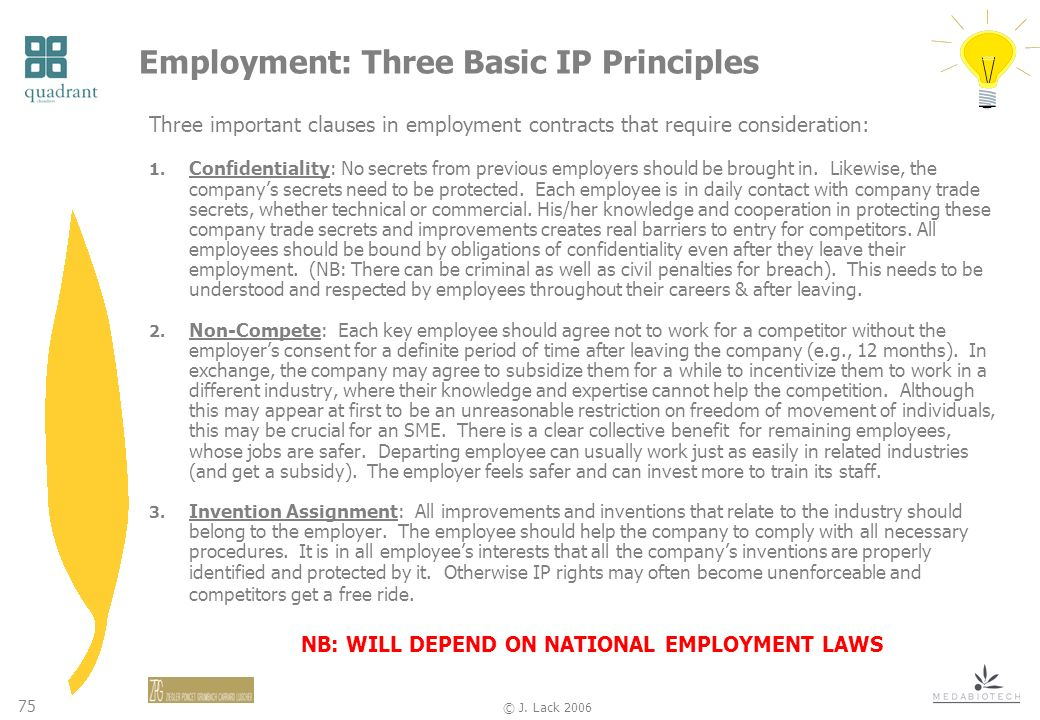 75 © J. Lack 2006 Employment: Three Basic IP Principles Three important clauses in employment contracts that require consideration: 1. Confidentiality