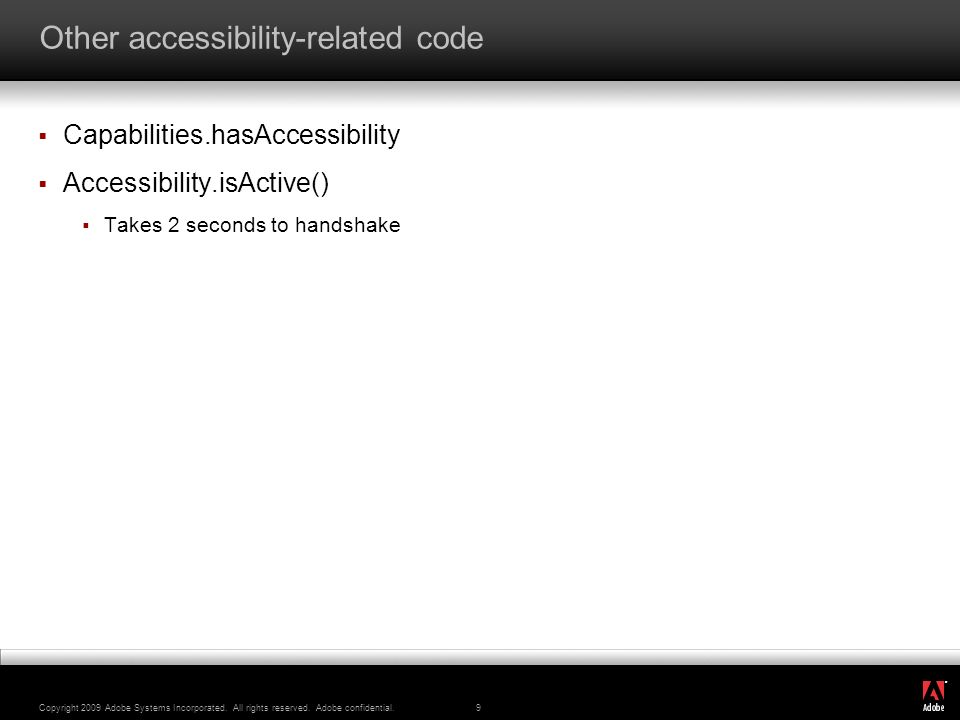 ® Copyright 2009 Adobe Systems Incorporated. All rights reserved. Adobe confidential.9 Other accessibility-related code Capabilities.hasAccessibility