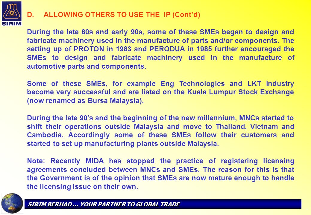 SIRIM BERHAD … YOUR PARTNER TO GLOBAL TRADE - D. D. ALLOWING OTHERS TO USE THE IP (Contd) During the late 80s and early 90s, some of these SMEs began