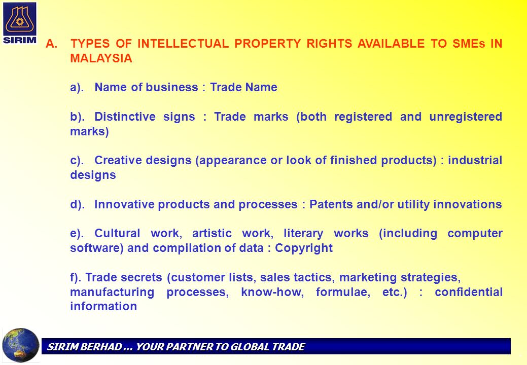 SIRIM BERHAD … YOUR PARTNER TO GLOBAL TRADE - Of the 6 types of IP rights listed above, trade mark remains the most widely known form of protection among the SMEs.