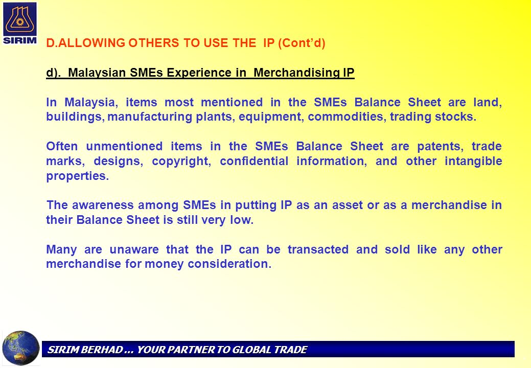 SIRIM BERHAD … YOUR PARTNER TO GLOBAL TRADE - D. D.ALLOWING OTHERS TO USE THE IP (Contd) d). Malaysian SMEs Experience in Merchandising IP In Malaysia