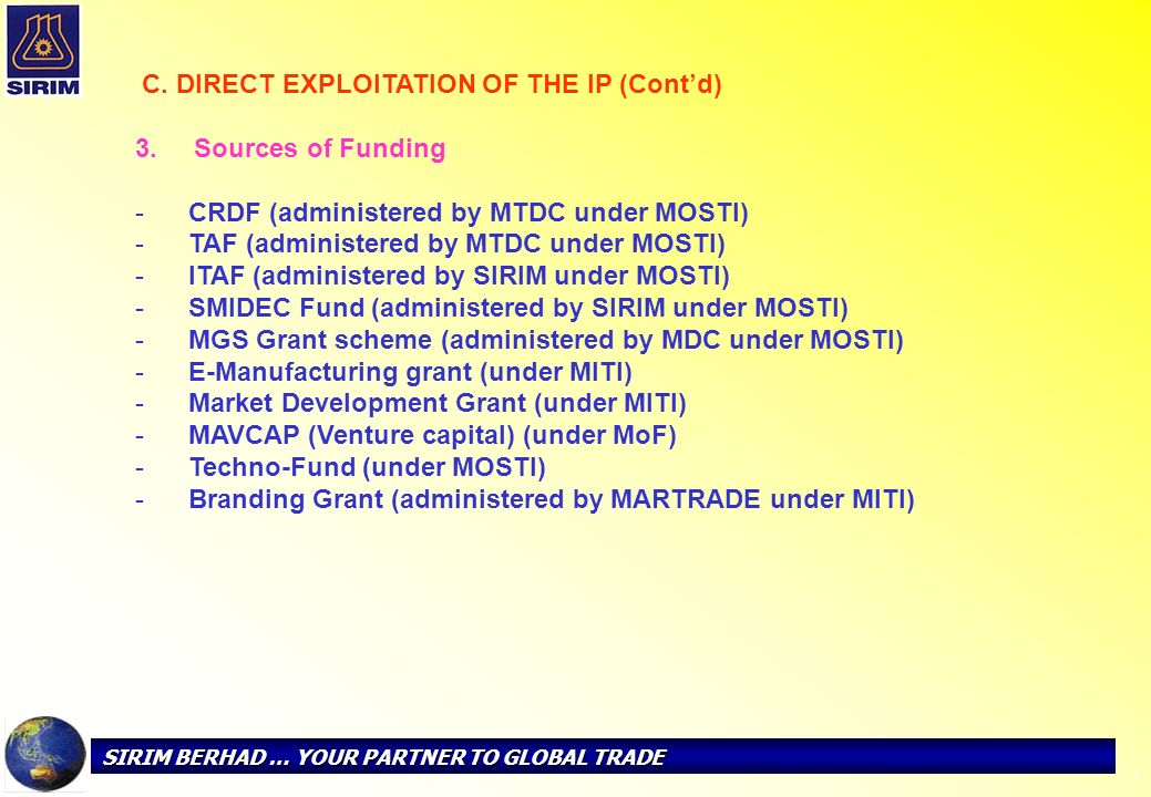 SIRIM BERHAD … YOUR PARTNER TO GLOBAL TRADE - C. DIRECT EXPLOITATION OF THE IP (Contd) 3. Sources of Funding - -CRDF (administered by MTDC under MOSTI
