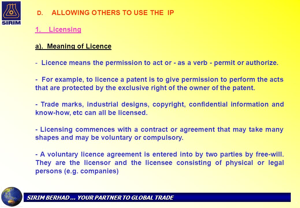 SIRIM BERHAD … YOUR PARTNER TO GLOBAL TRADE - D. ALLOWING OTHERS TO USE THE IP 1. Licensing a). Meaning of Licence - Licence means the permission to a