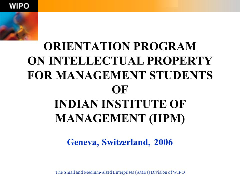 The Small and Medium-Sized Enterprises (SMEs) Division of WIPO ORIENTATION PROGRAM ON INTELLECTUAL PROPERTY FOR MANAGEMENT STUDENTS OF INDIAN INSTITUTE OF MANAGEMENT (IIPM) Geneva, Switzerland, 2006