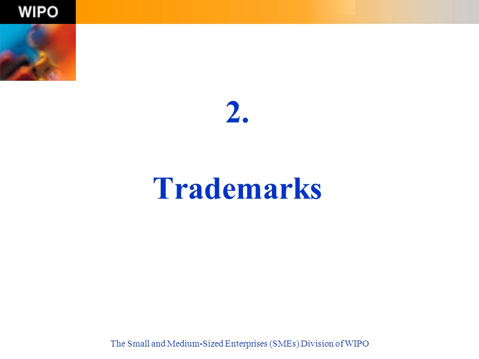 The Small and Medium-Sized Enterprises (SMEs) Division of WIPO 2. Trademarks