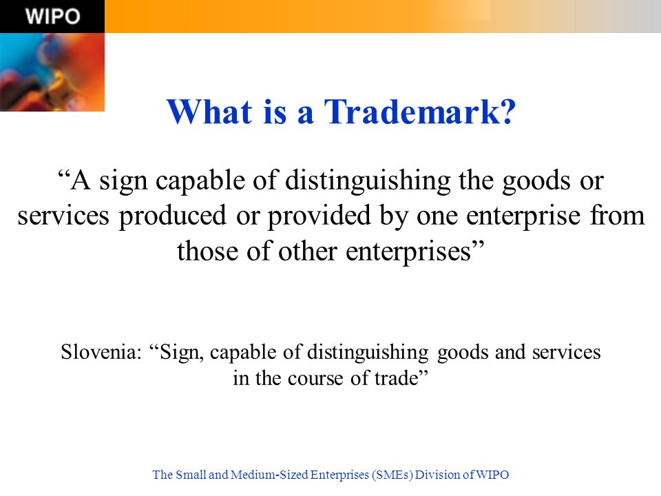 The Small and Medium-Sized Enterprises (SMEs) Division of WIPO A sign capable of distinguishing the goods or services produced or provided by one enterprise from those of other enterprises Slovenia: Sign, capable of distinguishing goods and services in the course of trade What is a Trademark?
