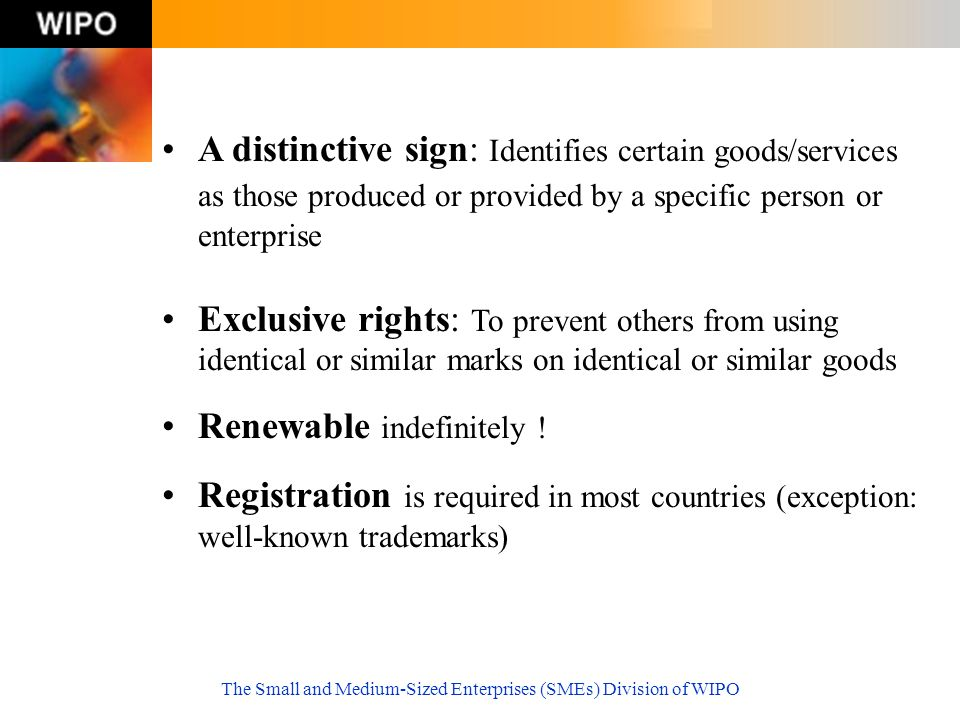 The Small and Medium-Sized Enterprises (SMEs) Division of WIPO A distinctive sign: Identifies certain goods/services as those produced or provided by a specific person or enterprise Exclusive rights: To prevent others from using identical or similar marks on identical or similar goods Renewable indefinitely .