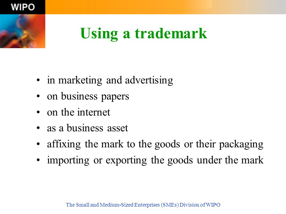 The Small and Medium-Sized Enterprises (SMEs) Division of WIPO Using a trademark in marketing and advertising on business papers on the internet as a business asset affixing the mark to the goods or their packaging importing or exporting the goods under the mark