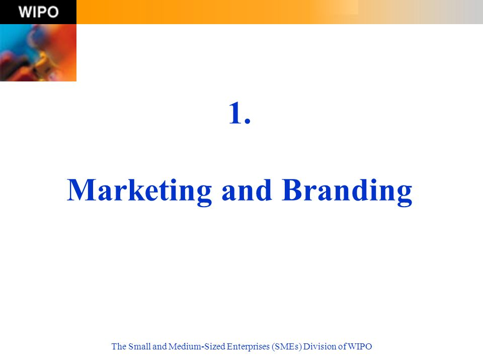 The Small and Medium-Sized Enterprises (SMEs) Division of WIPO 1. Marketing and Branding