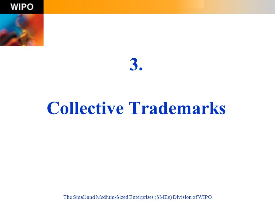 The Small and Medium-Sized Enterprises (SMEs) Division of WIPO 3. Collective Trademarks