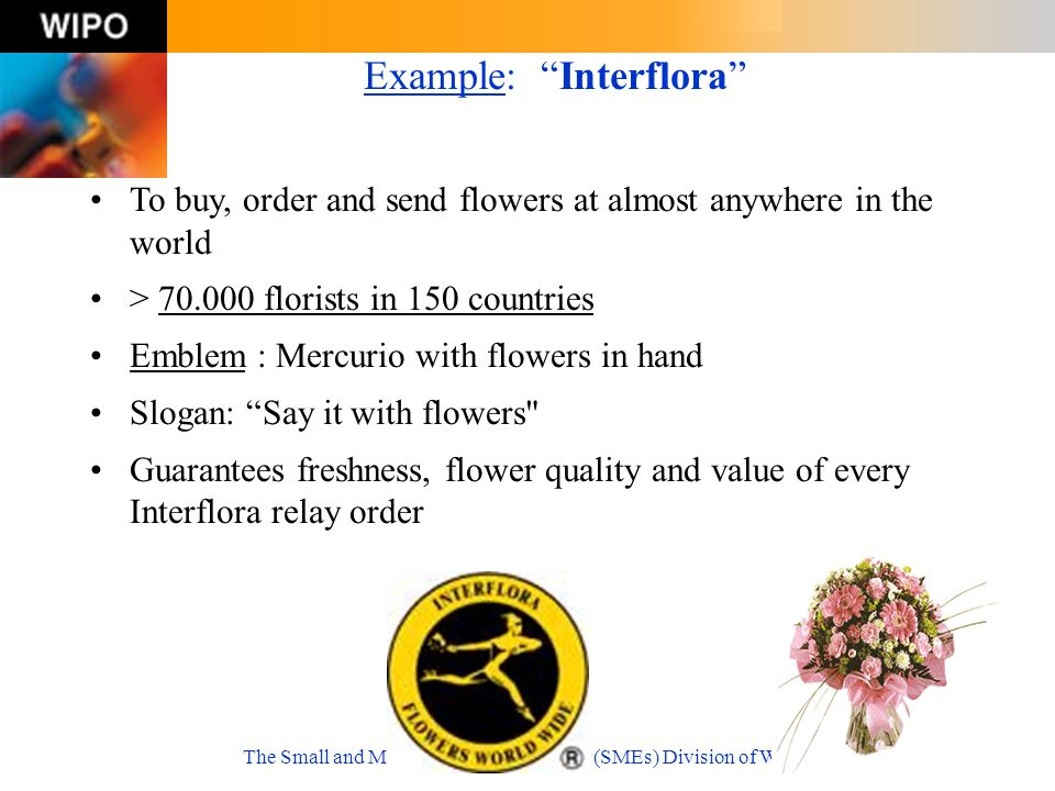 The Small and Medium-Sized Enterprises (SMEs) Division of WIPO Example: Interflora To buy, order and send flowers at almost anywhere in the world > 70.000 florists in 150 countries Emblem : Mercurio with flowers in hand Slogan: Say it with flowers Guarantees freshness, flower quality and value of every Interflora relay order