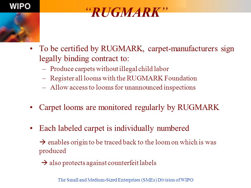 The Small and Medium-Sized Enterprises (SMEs) Division of WIPO RUGMARK To be certified by RUGMARK, carpet-manufacturers sign legally binding contract to: –Produce carpets without illegal child labor –Register all looms with the RUGMARK Foundation –Allow access to looms for unannounced inspections Carpet looms are monitored regularly by RUGMARK Each labeled carpet is individually numbered enables origin to be traced back to the loom on which is was produced also protects against counterfeit labels