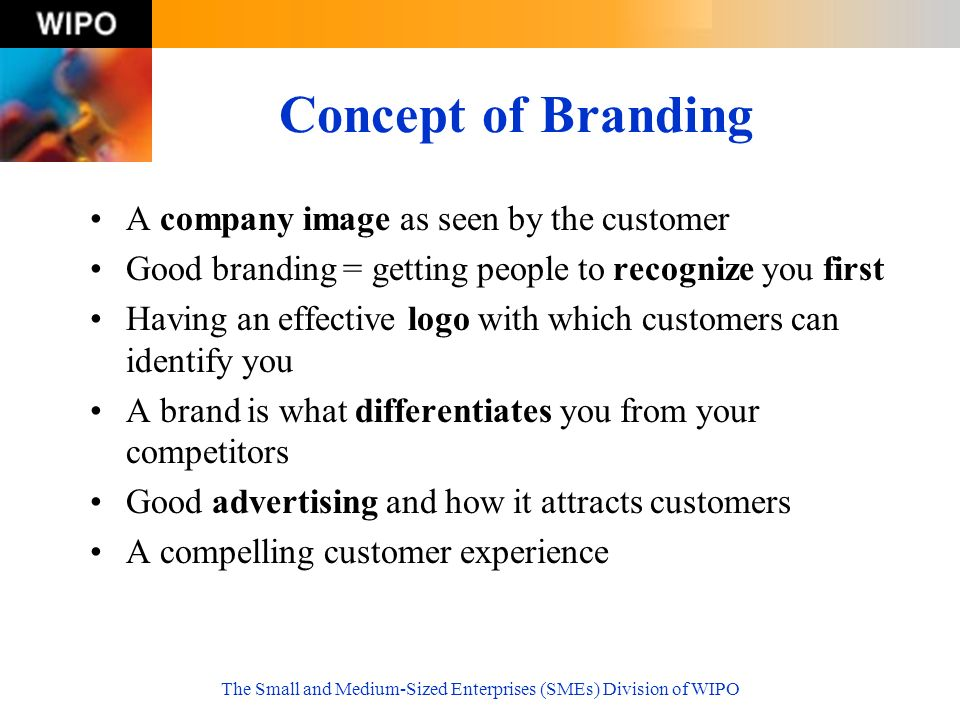 The Small and Medium-Sized Enterprises (SMEs) Division of WIPO Concept of Branding A company image as seen by the customer Good branding = getting people to recognize you first Having an effective logo with which customers can identify you A brand is what differentiates you from your competitors Good advertising and how it attracts customers A compelling customer experience