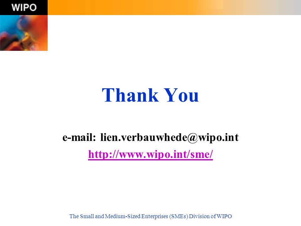 The Small and Medium-Sized Enterprises (SMEs) Division of WIPO Thank You e-mail: lien.verbauwhede@wipo.int http://www.wipo.int/sme/