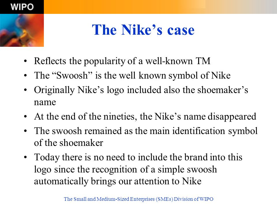 The Nikes case Reflects the popularity of a well-known TM The Swoosh is the well known symbol of Nike Originally Nikes logo included also the shoemakers name At the end of the nineties, the Nikes name disappeared The swoosh remained as the main identification symbol of the shoemaker Today there is no need to include the brand into this logo since the recognition of a simple swoosh automatically brings our attention to Nike