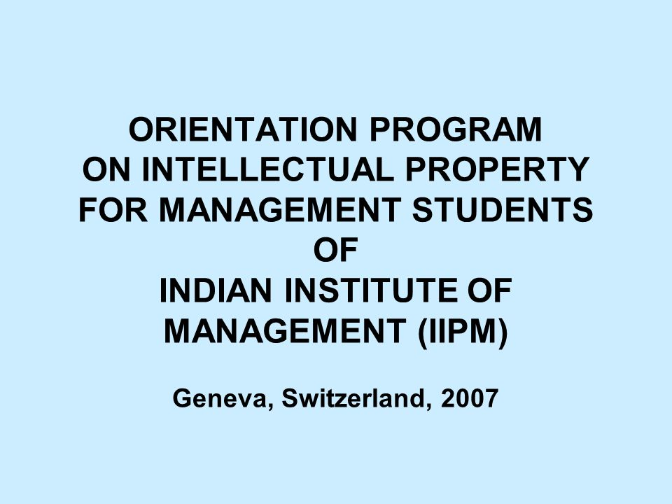 ORIENTATION PROGRAM ON INTELLECTUAL PROPERTY FOR MANAGEMENT STUDENTS OF INDIAN INSTITUTE OF MANAGEMENT (IIPM) Geneva, Switzerland, 2007