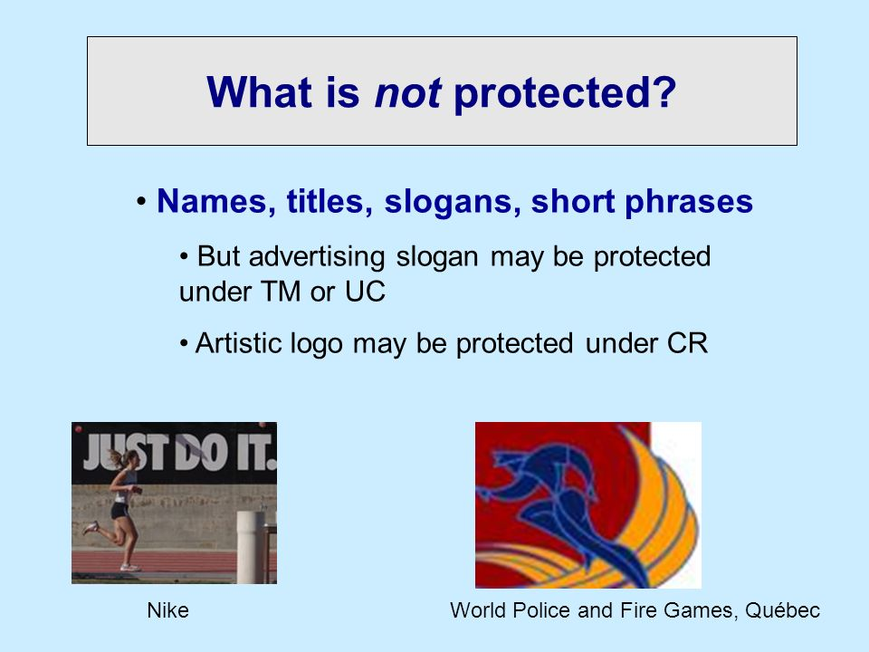 What is not protected? Names, titles, slogans, short phrases But advertising slogan may be protected under TM or UC Artistic logo may be protected und