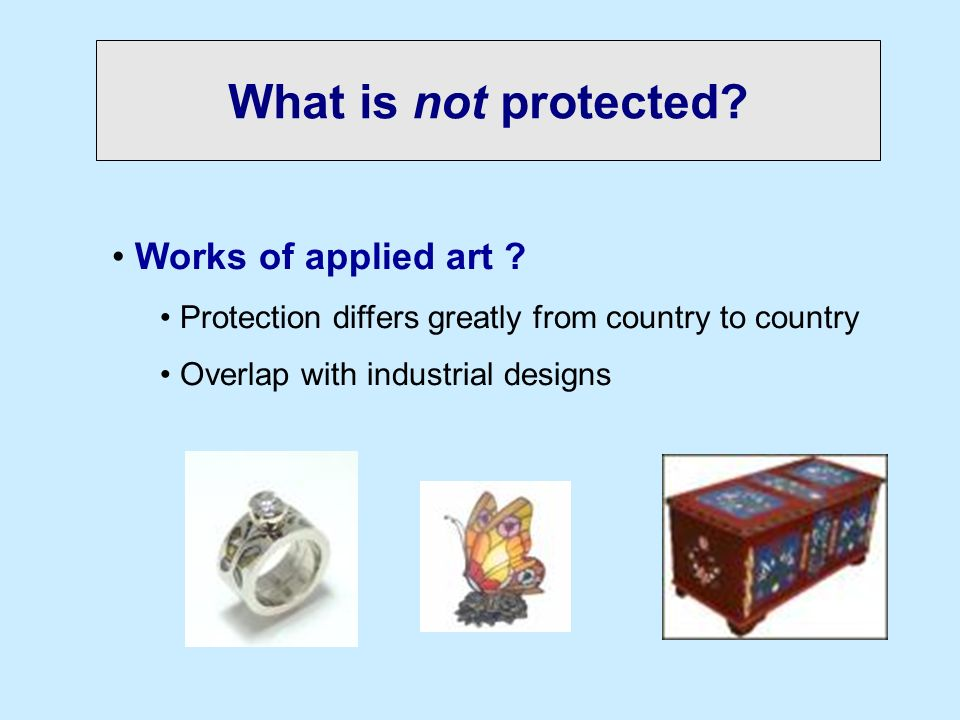 What is not protected? Works of applied art ? Protection differs greatly from country to country Overlap with industrial designs