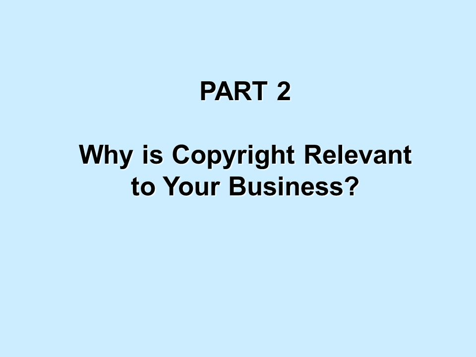 PART 2 Why is Copyright Relevant to Your Business?