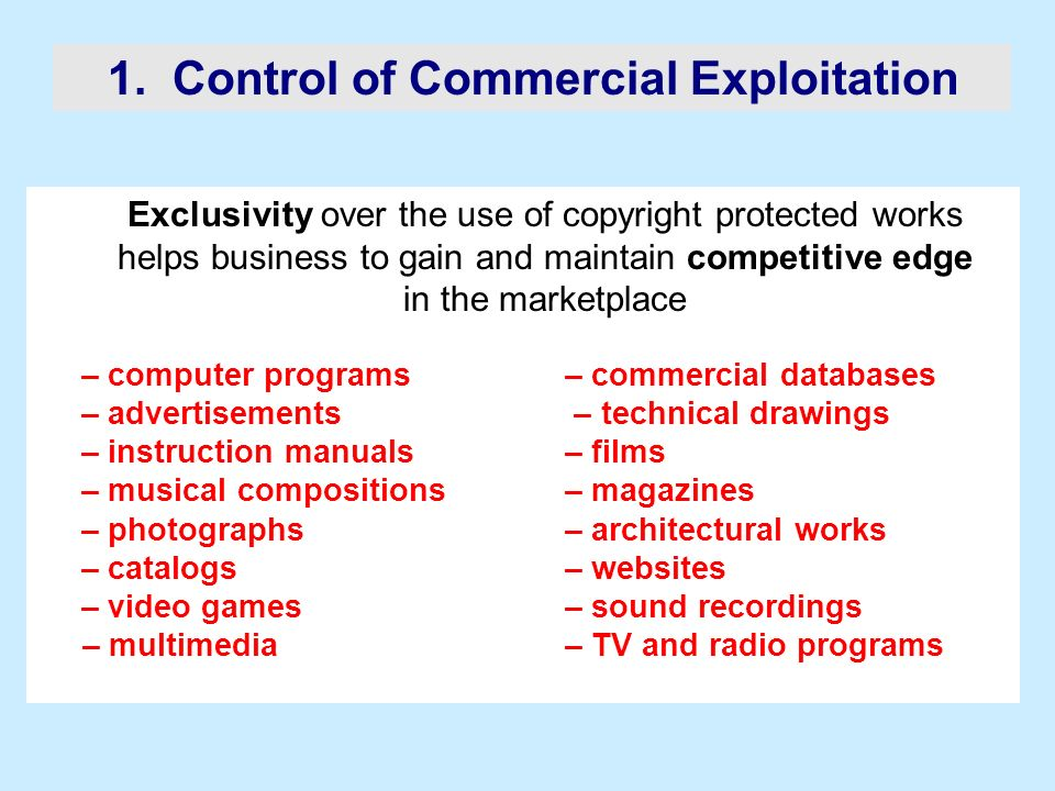 1. Control of Commercial Exploitation Exclusivity over the use of copyright protected works helps business to gain and maintain competitive edge in th