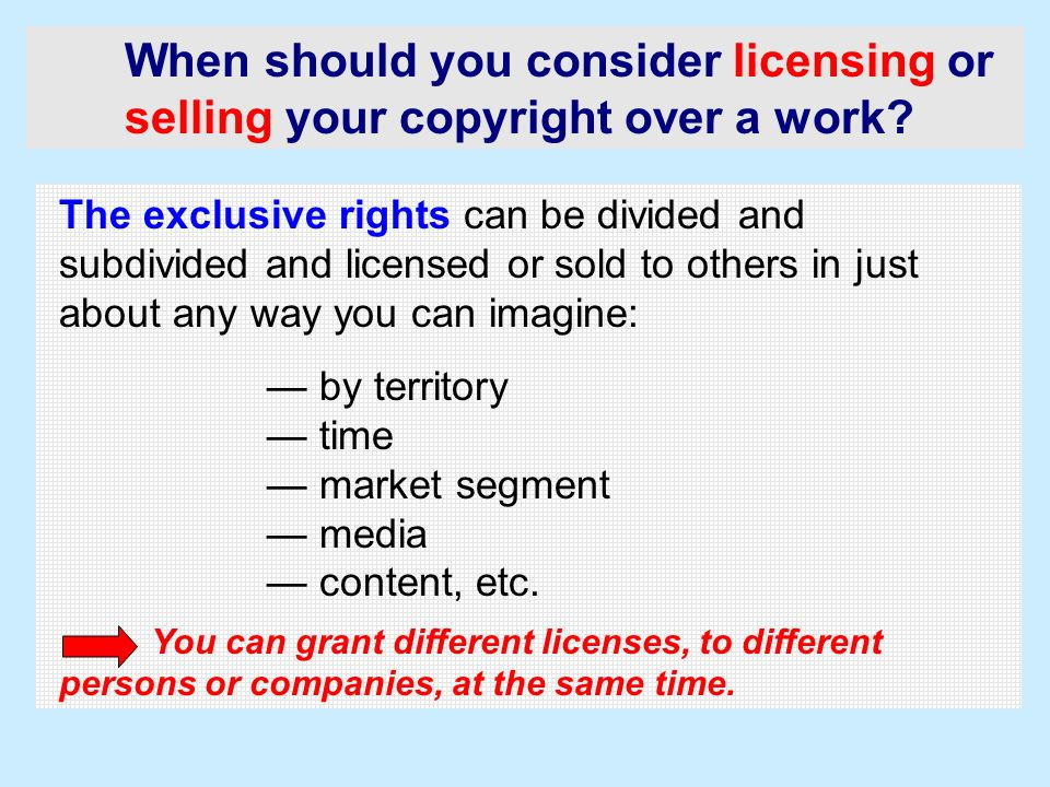When should you consider licensing or selling your copyright over a work? The exclusive rights can be divided and subdivided and licensed or sold to o