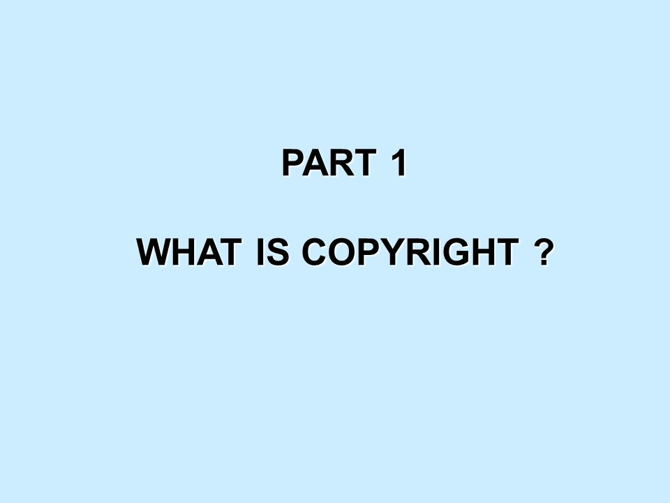 PART 1 WHAT IS COPYRIGHT ?