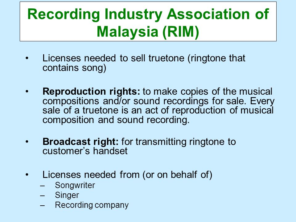 Recording Industry Association of Malaysia (RIM) Licenses needed to sell truetone (ringtone that contains song) Reproduction rights: to make copies of
