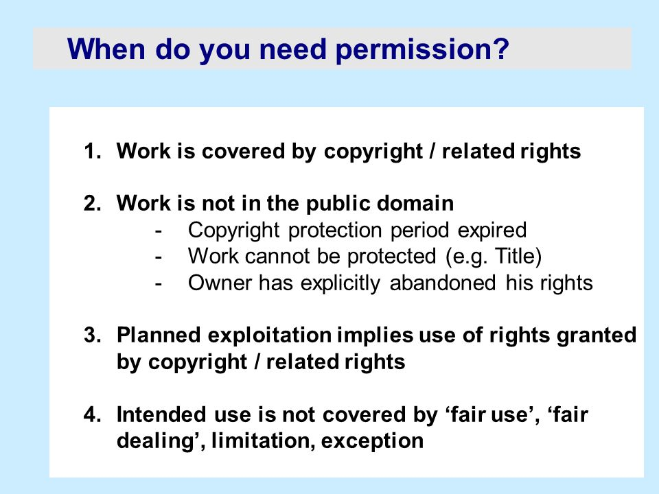 When do you need permission? 1.Work is covered by copyright / related rights 2.Work is not in the public domain -Copyright protection period expired -