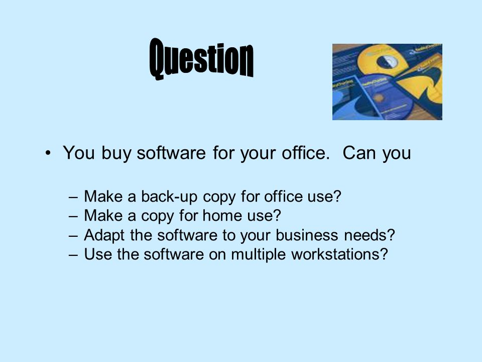 You buy software for your office. Can you –Make a back-up copy for office use? –Make a copy for home use? –Adapt the software to your business needs?