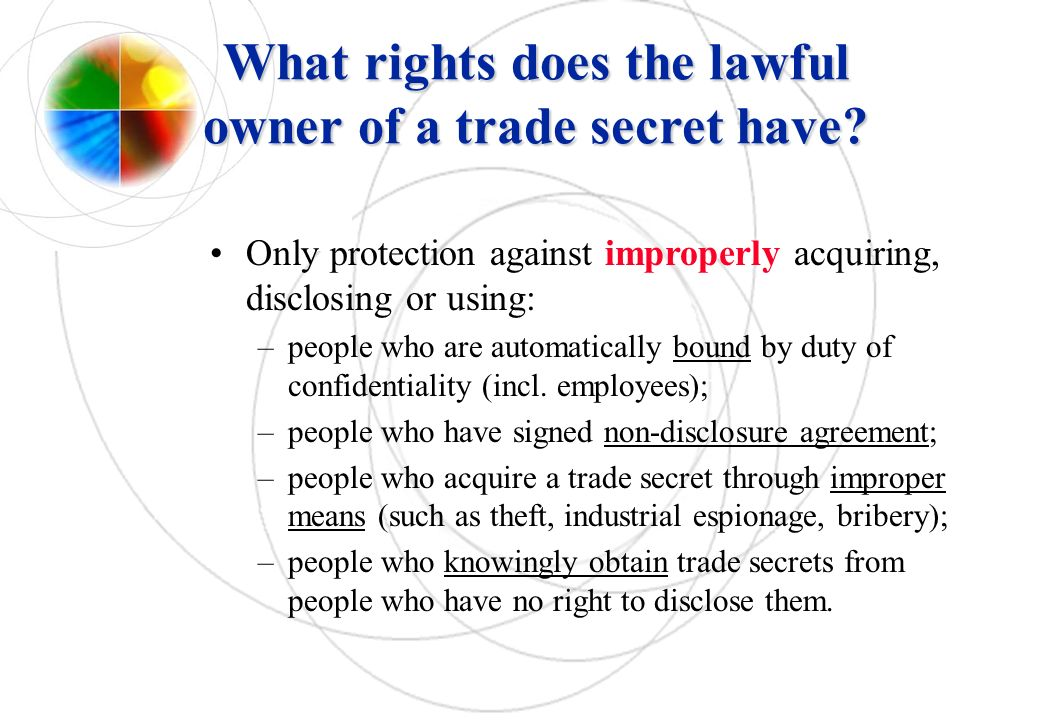 What rights does the lawful owner of a trade secret have? Only protection against improperly acquiring, disclosing or using: –people who are automatic