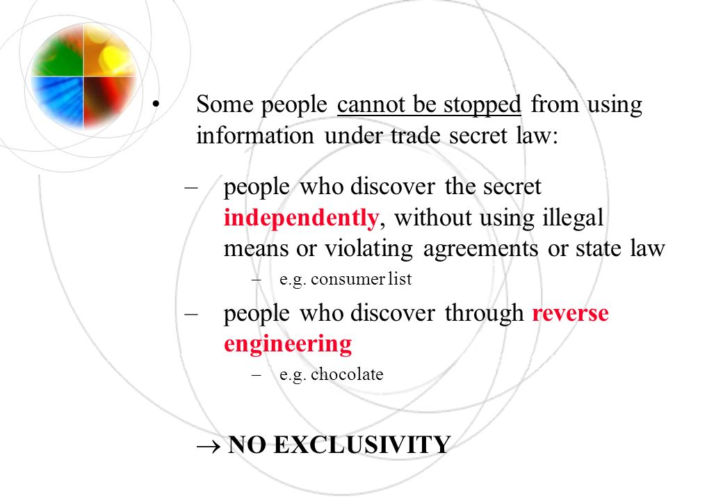 Some people cannot be stopped from using information under trade secret law: –people who discover the secret independently, without using illegal mean