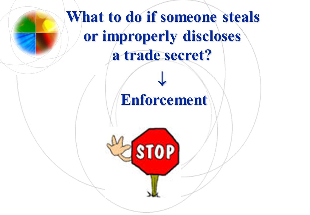 What to do if someone steals or improperly discloses a trade secret? Enforcement What to do if someone steals or improperly discloses a trade secret?