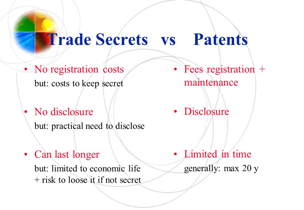 Trade Secrets vs Patents No registration costs but: costs to keep secret No disclosure but: practical need to disclose Can last longer but: limited to