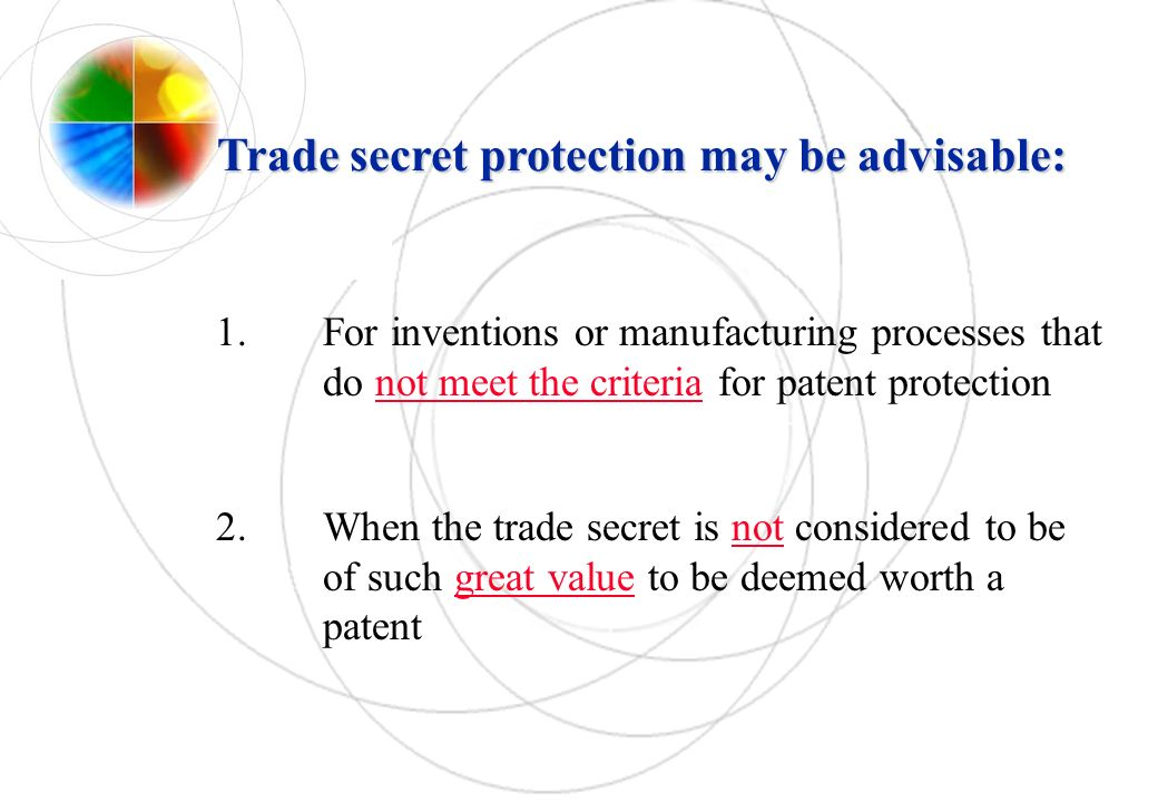 Trade secret protection may be advisable: 1.For inventions or manufacturing processes that do not meet the criteria for patent protection 2.When the t