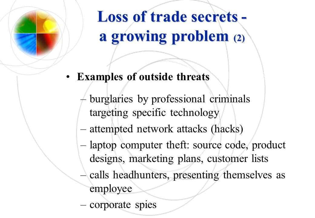 Loss of trade secrets - a growing problem (2) Examples of outside threats –burglaries by professional criminals targeting specific technology –attempt