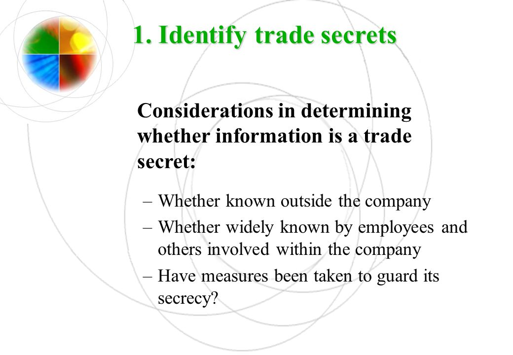 1. Identify trade secrets Considerations in determining whether information is a trade secret: –Whether known outside the company –Whether widely know