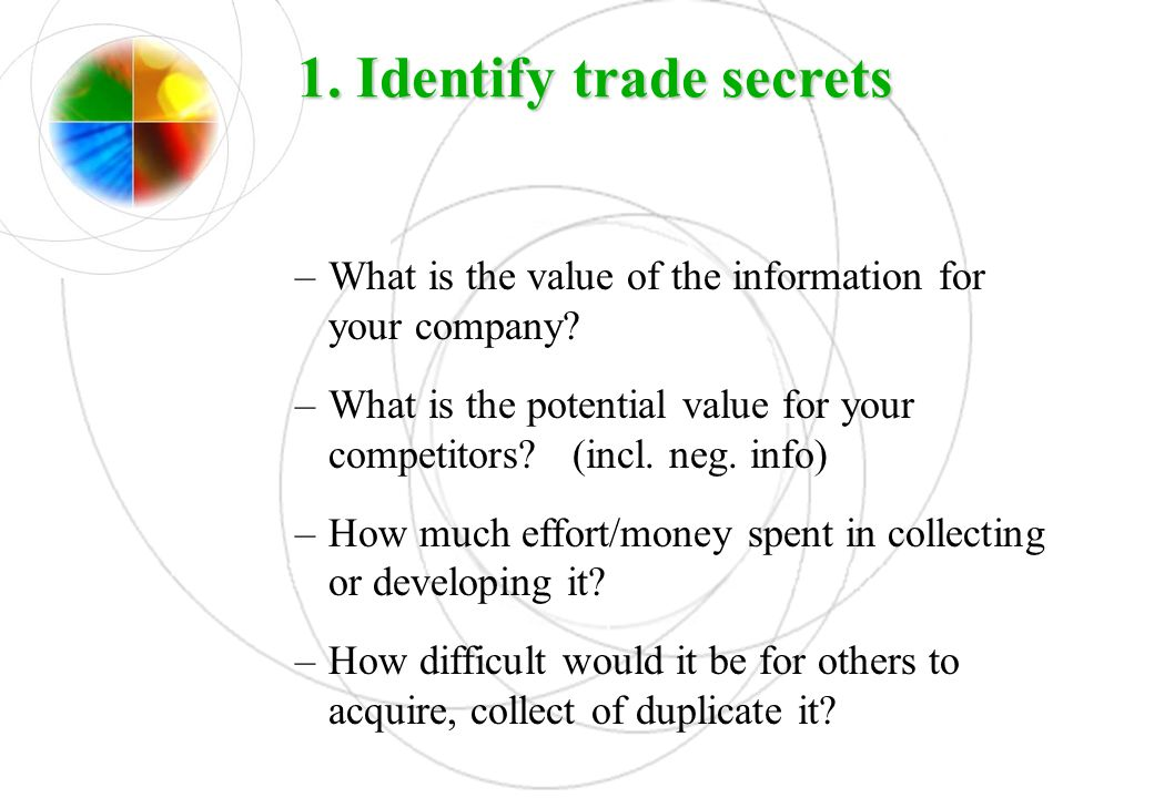 1. Identify trade secrets –What is the value of the information for your company? –What is the potential value for your competitors? (incl. neg. info)