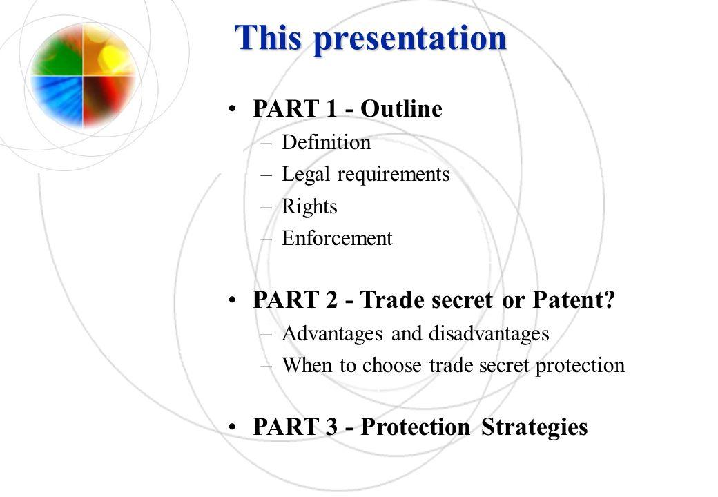 This presentation PART 1 - Outline –Definition –Legal requirements –Rights –Enforcement PART 2 - Trade secret or Patent? –Advantages and disadvantages