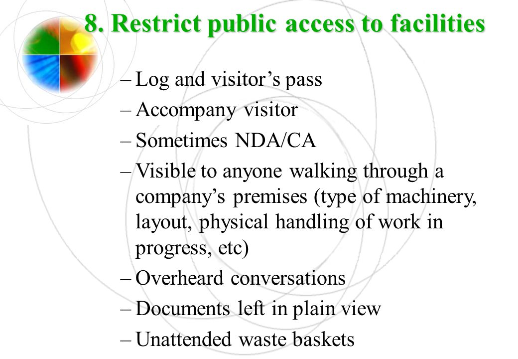 8. Restrict public access to facilities –Log and visitors pass –Accompany visitor –Sometimes NDA/CA –Visible to anyone walking through a companys prem