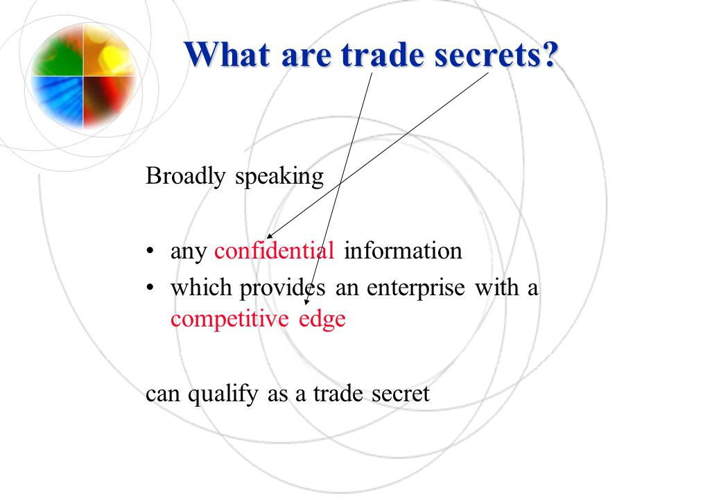 What are trade secrets? Broadly speaking any confidential information which provides an enterprise with a competitive edge can qualify as a trade secr