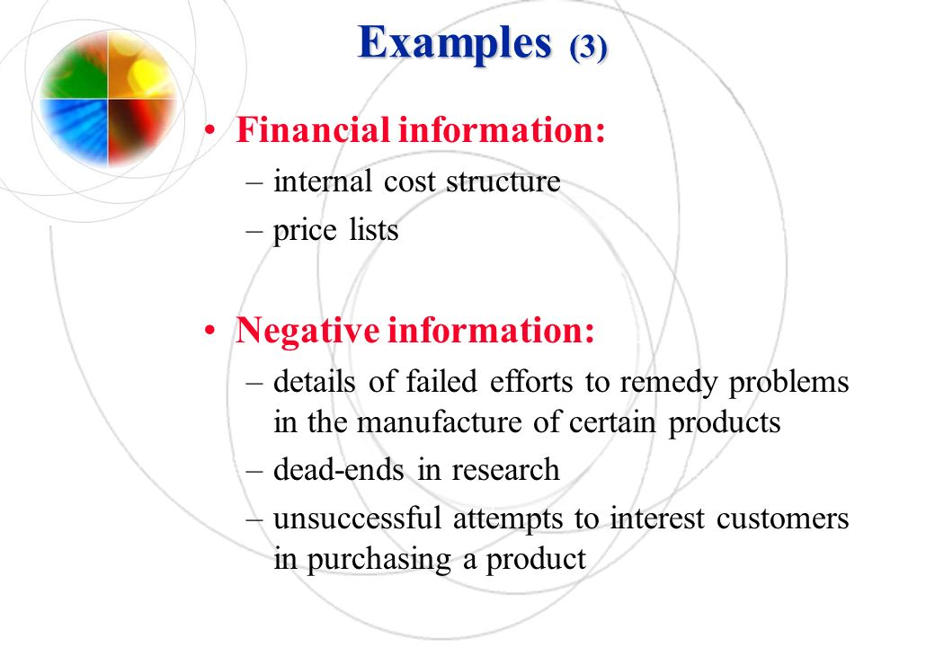 Examples (3) Financial information: –internal cost structure –price lists Negative information: –details of failed efforts to remedy problems in the m