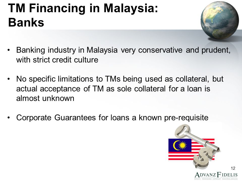 12 TM Financing in Malaysia: Banks Banking industry in Malaysia very conservative and prudent, with strict credit culture No specific limitations to TMs being used as collateral, but actual acceptance of TM as sole collateral for a loan is almost unknown Corporate Guarantees for loans a known pre-requisite