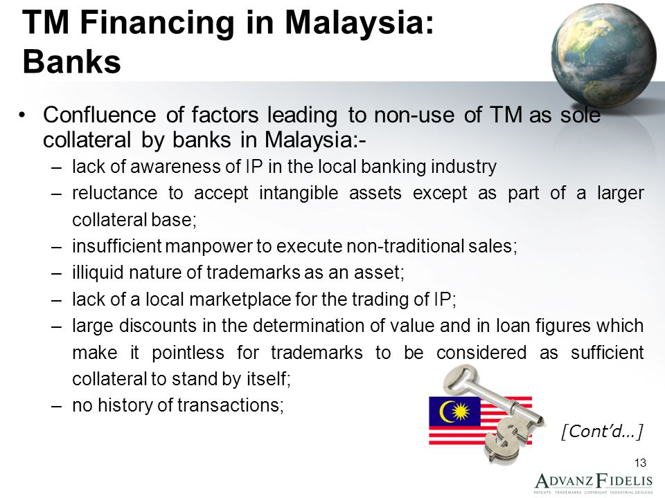 13 TM Financing in Malaysia: Banks Confluence of factors leading to non-use of TM as sole collateral by banks in Malaysia:- –lack of awareness of IP in the local banking industry –reluctance to accept intangible assets except as part of a larger collateral base; –insufficient manpower to execute non-traditional sales; –illiquid nature of trademarks as an asset; –lack of a local marketplace for the trading of IP; –large discounts in the determination of value and in loan figures which make it pointless for trademarks to be considered as sufficient collateral to stand by itself; –no history of transactions; [Contd…]